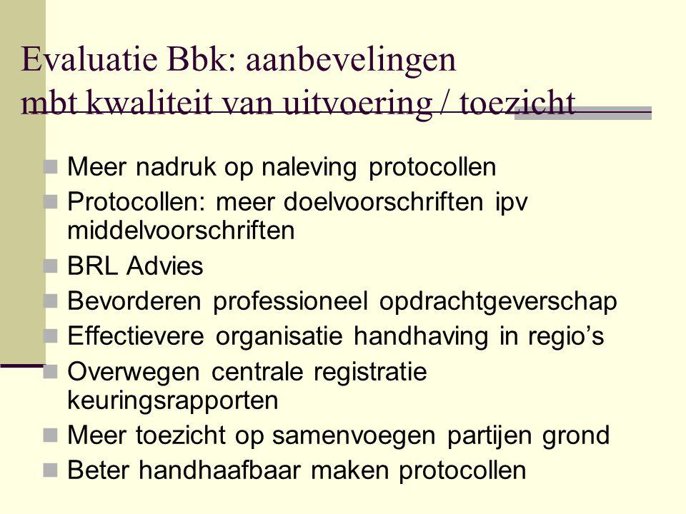 Evaluatie Bbk: aanbevelingen mbt kwaliteit van uitvoering / toezicht Meer nadruk op naleving protocollen Protocollen: meer doelvoorschriften ipv midde
