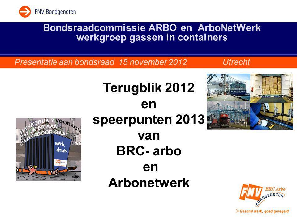 Bondsraadcommissie ARBO en ArboNetWerk werkgroep gassen in containers Presentatie aan bondsraad 15 november 2012 Utrecht Terugblik 2012 en speerpunten 2013 van BRC- arbo en Arbonetwerk