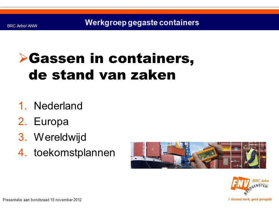 Werkgroep gegaste containers  Gassen in containers, de stand van zaken 1.Nederland 2.Europa 3.Wereldwijd 4.toekomstplannen BRC Arbo/ ANW Presentatie aan bondsraad 15 november 2012