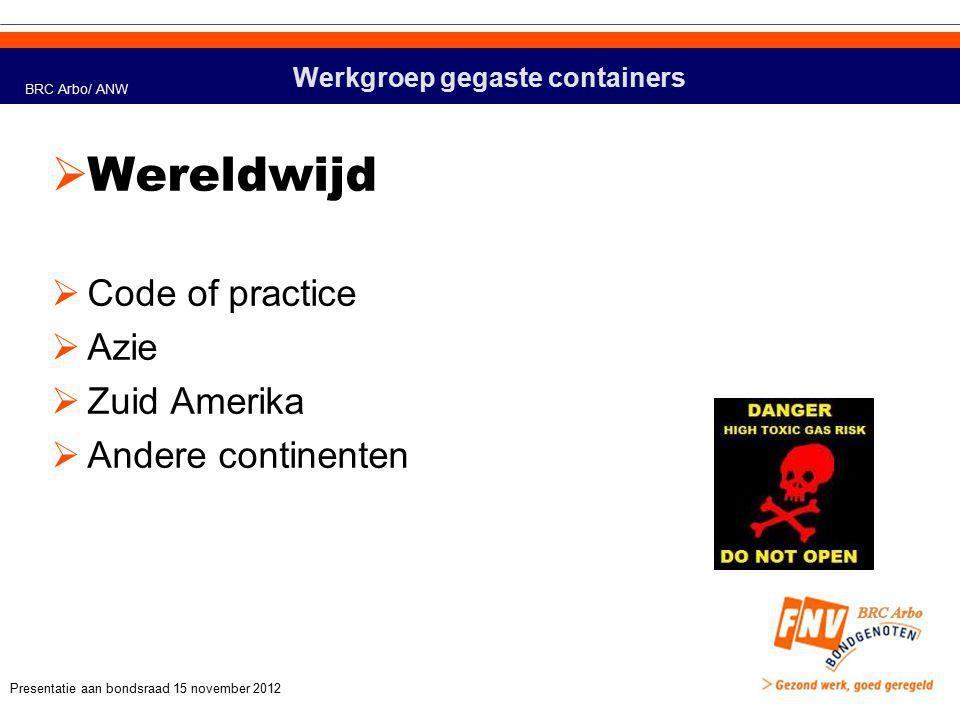 Werkgroep gegaste containers  Wereldwijd  Code of practice  Azie  Zuid Amerika  Andere continenten BRC Arbo/ ANW Presentatie aan bondsraad 15 november 2012
