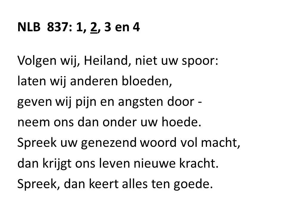 NLB 837: 1, 2, 3 en 4 Volgen wij, Heiland, niet uw spoor: laten wij anderen bloeden, geven wij pijn en angsten door - neem ons dan onder uw hoede.