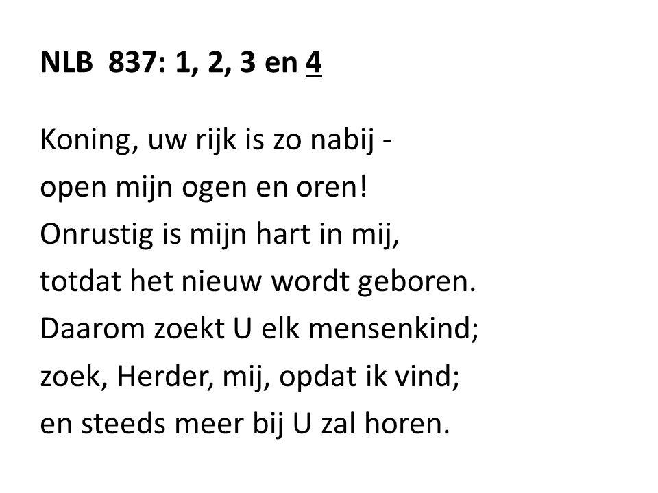 NLB 837: 1, 2, 3 en 4 Koning, uw rijk is zo nabij - open mijn ogen en oren.
