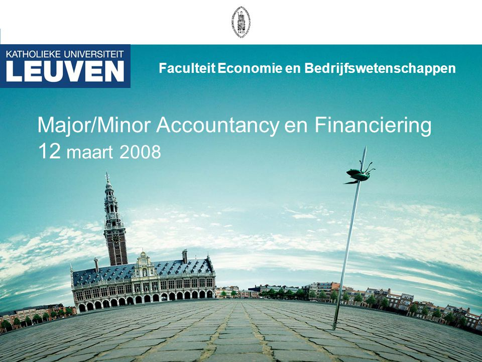 Major/Minor Accountancy en Financiering 12 maart 2008 Faculteit Economie en Bedrijfswetenschappen