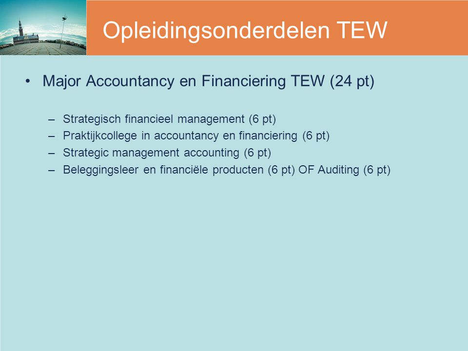 Opleidingsonderdelen TEW Major Accountancy en Financiering TEW (24 pt) –Strategisch financieel management (6 pt) –Praktijkcollege in accountancy en financiering (6 pt) –Strategic management accounting (6 pt) –Beleggingsleer en financiële producten (6 pt) OF Auditing (6 pt)