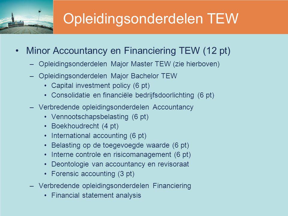 Opleidingsonderdelen TEW Minor Accountancy en Financiering TEW (12 pt) –Opleidingsonderdelen Major Master TEW (zie hierboven) –Opleidingsonderdelen Major Bachelor TEW Capital investment policy (6 pt) Consolidatie en financiële bedrijfsdoorlichting (6 pt) –Verbredende opleidingsonderdelen Accountancy Vennootschapsbelasting (6 pt) Boekhoudrecht (4 pt) International accounting (6 pt) Belasting op de toegevoegde waarde (6 pt) Interne controle en risicomanagement (6 pt) Deontologie van accountancy en revisoraat Forensic accounting (3 pt) –Verbredende opleidingsonderdelen Financiering Financial statement analysis