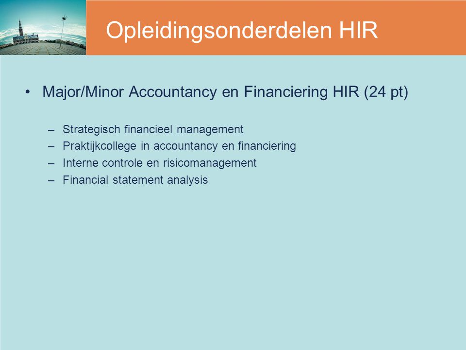 Opleidingsonderdelen HIR Major/Minor Accountancy en Financiering HIR (24 pt) –Strategisch financieel management –Praktijkcollege in accountancy en financiering –Interne controle en risicomanagement –Financial statement analysis