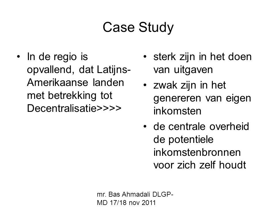 mr. Bas Ahmadali DLGP- MD 17/18 nov 2011 Case Study In de regio is opvallend, dat Latijns- Amerikaanse landen met betrekking tot Decentralisatie>>>> s