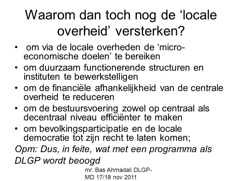 mr. Bas Ahmadali DLGP- MD 17/18 nov 2011 Waarom dan toch nog de 'locale overheid' versterken? om via de locale overheden de 'micro- economische doelen