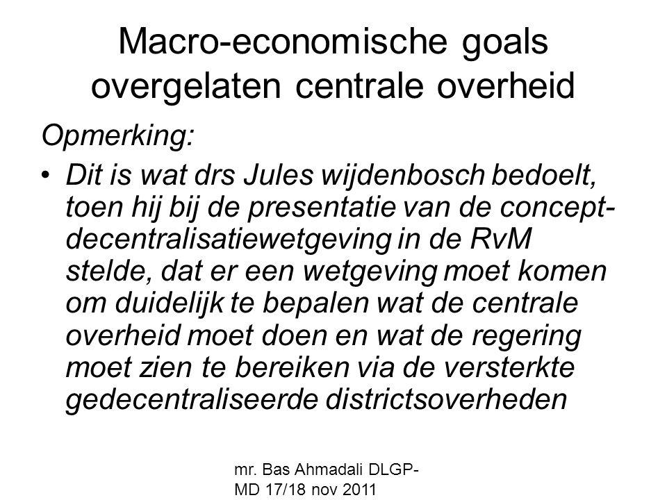mr. Bas Ahmadali DLGP- MD 17/18 nov 2011 Macro-economische goals overgelaten centrale overheid Opmerking: Dit is wat drs Jules wijdenbosch bedoelt, to