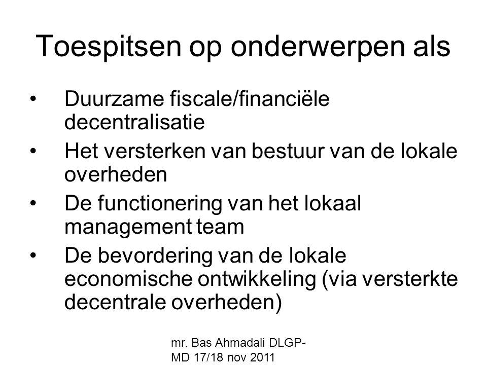 mr. Bas Ahmadali DLGP- MD 17/18 nov 2011 Toespitsen op onderwerpen als Duurzame fiscale/financiële decentralisatie Het versterken van bestuur van de l