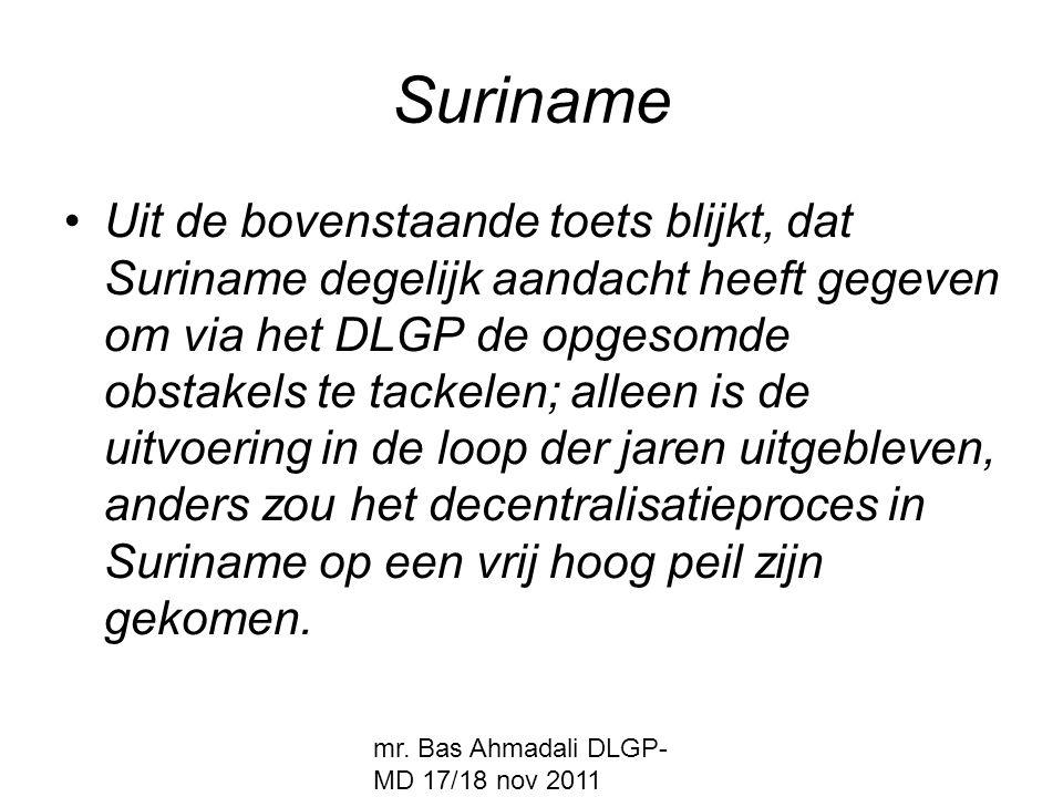 mr. Bas Ahmadali DLGP- MD 17/18 nov 2011 Suriname Uit de bovenstaande toets blijkt, dat Suriname degelijk aandacht heeft gegeven om via het DLGP de op