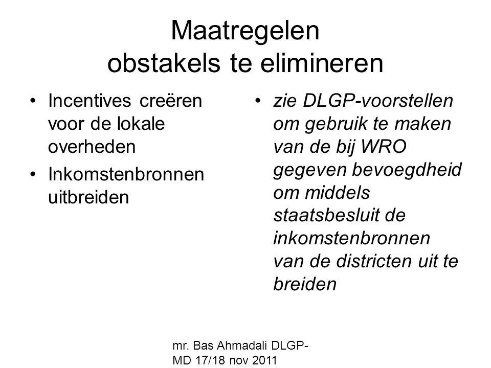 mr. Bas Ahmadali DLGP- MD 17/18 nov 2011 Maatregelen obstakels te elimineren Incentives creëren voor de lokale overheden Inkomstenbronnen uitbreiden z