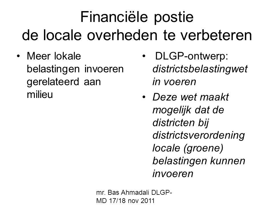 mr. Bas Ahmadali DLGP- MD 17/18 nov 2011 Financiële postie de locale overheden te verbeteren Meer lokale belastingen invoeren gerelateerd aan milieu D