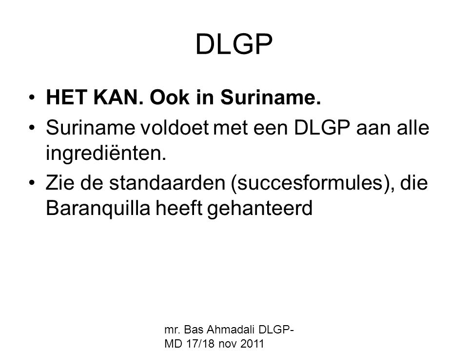 mr. Bas Ahmadali DLGP- MD 17/18 nov 2011 DLGP HET KAN. Ook in Suriname. Suriname voldoet met een DLGP aan alle ingrediënten. Zie de standaarden (succe