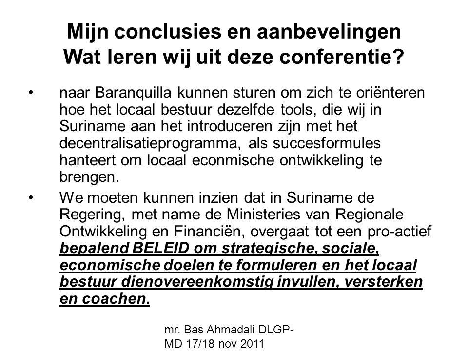 mr. Bas Ahmadali DLGP- MD 17/18 nov 2011 Mijn conclusies en aanbevelingen Wat leren wij uit deze conferentie? naar Baranquilla kunnen sturen om zich t