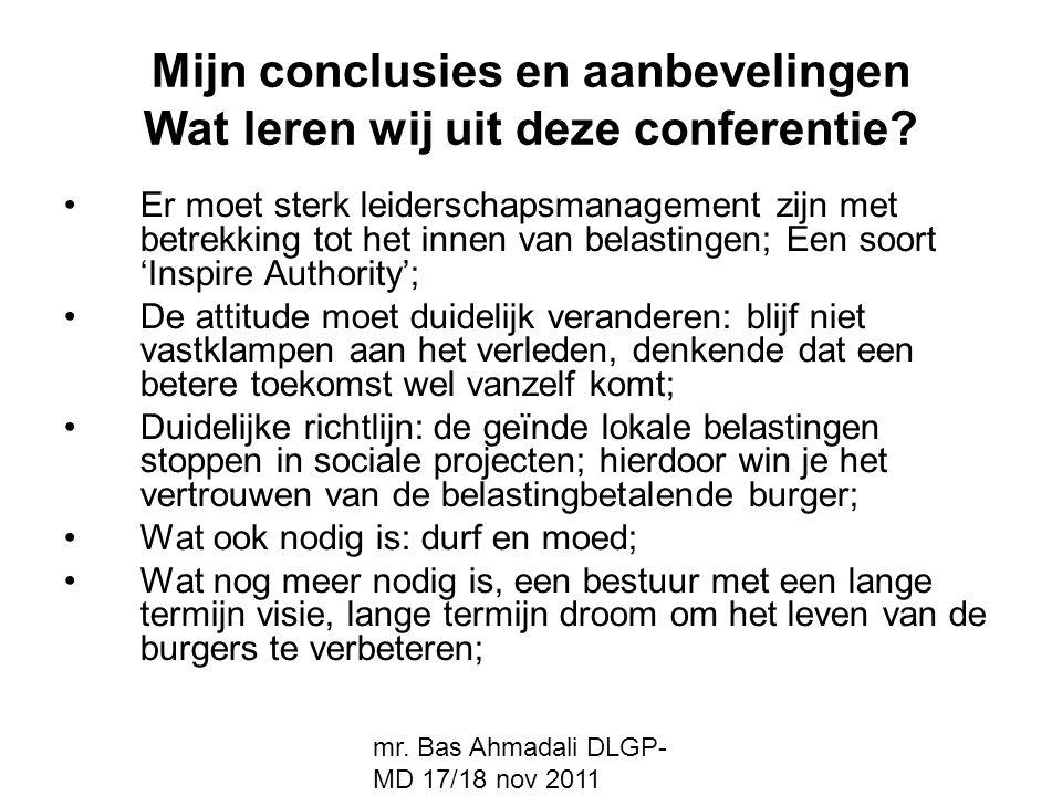 mr. Bas Ahmadali DLGP- MD 17/18 nov 2011 Mijn conclusies en aanbevelingen Wat leren wij uit deze conferentie? Er moet sterk leiderschapsmanagement zij