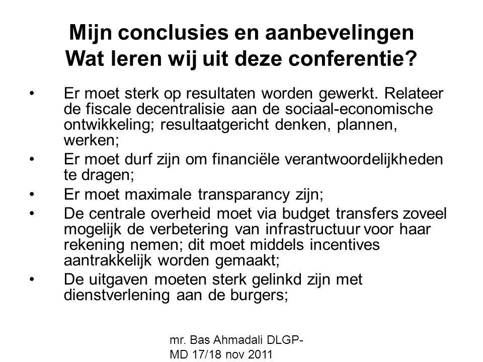 mr. Bas Ahmadali DLGP- MD 17/18 nov 2011 Mijn conclusies en aanbevelingen Wat leren wij uit deze conferentie? Er moet sterk op resultaten worden gewer