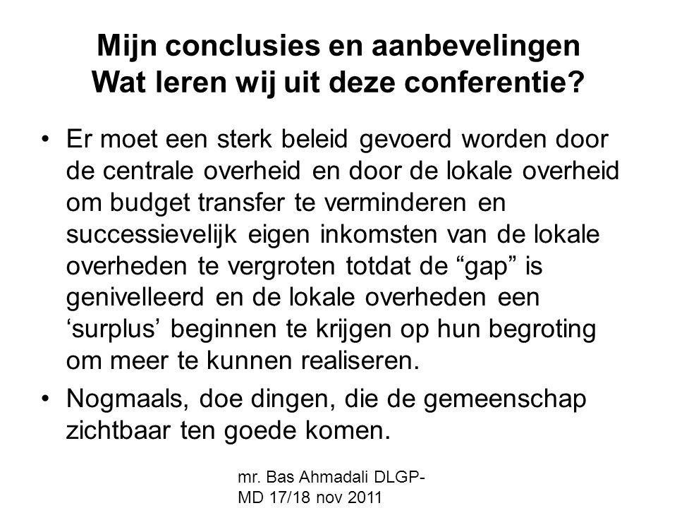 mr. Bas Ahmadali DLGP- MD 17/18 nov 2011 Mijn conclusies en aanbevelingen Wat leren wij uit deze conferentie? Er moet een sterk beleid gevoerd worden