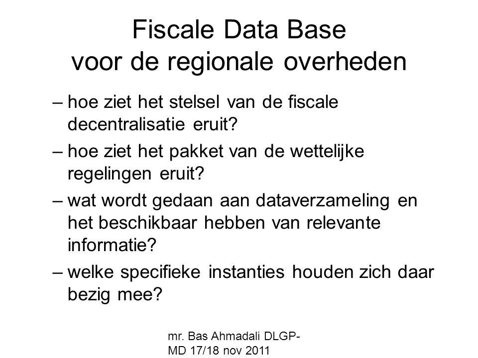 mr. Bas Ahmadali DLGP- MD 17/18 nov 2011 Fiscale Data Base voor de regionale overheden –hoe ziet het stelsel van de fiscale decentralisatie eruit? –ho