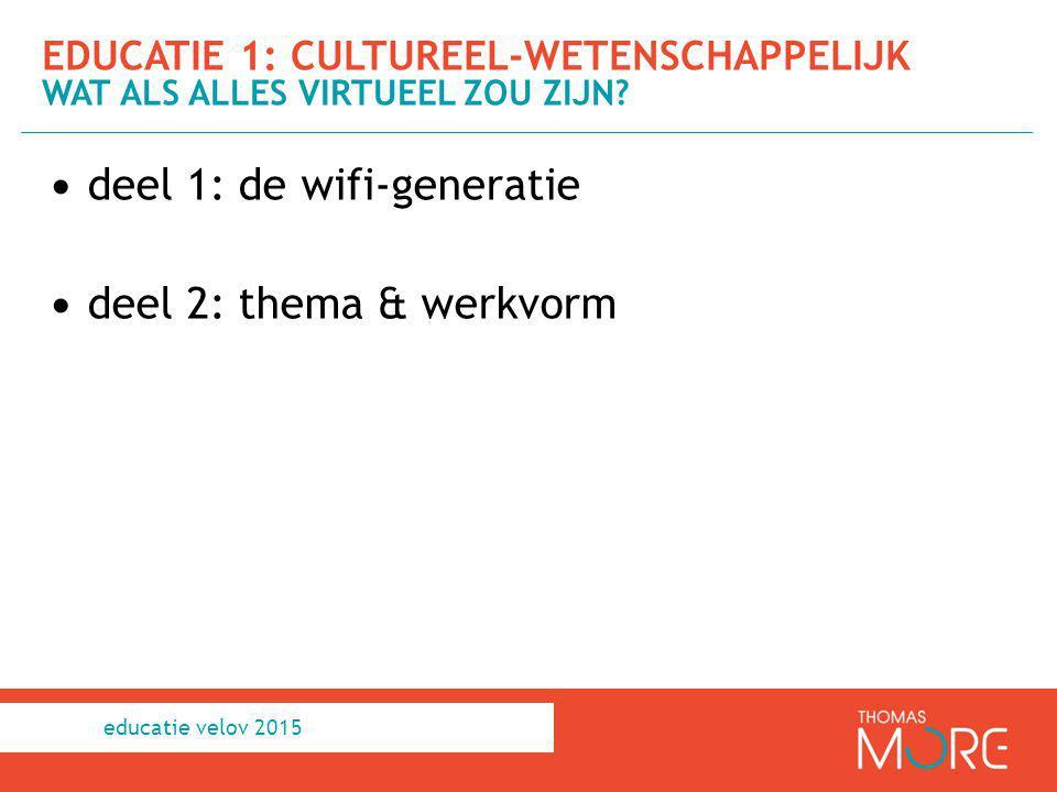deel 1: de wifi-generatie deel 2: thema & werkvorm EDUCATIE 1: CULTUREEL-WETENSCHAPPELIJK WAT ALS ALLES VIRTUEEL ZOU ZIJN? educatie velov 2015