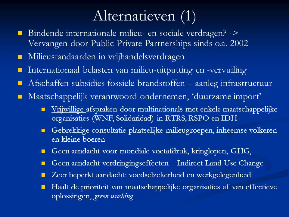 Alternatieven (1) Bindende internationale milieu- en sociale verdragen? -> Vervangen door Public Private Partnerships sinds o.a. 2002 Milieustandaarde