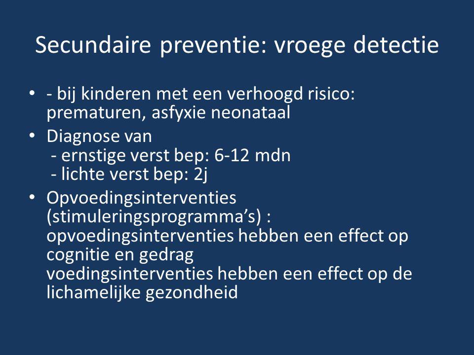 Secundaire preventie: vroege detectie - bij kinderen met een verhoogd risico: prematuren, asfyxie neonataal Diagnose van - ernstige verst bep: 6-12 md