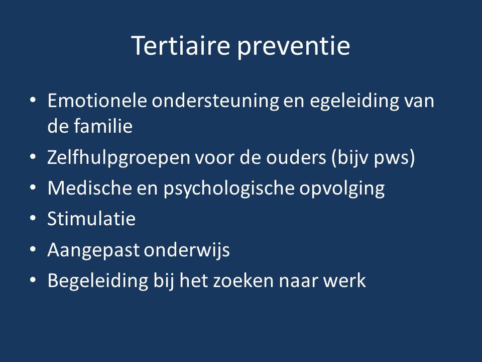 Tertiaire preventie Emotionele ondersteuning en egeleiding van de familie Zelfhulpgroepen voor de ouders (bijv pws) Medische en psychologische opvolgi