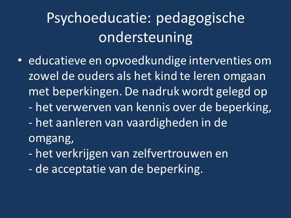 Psychoeducatie: pedagogische ondersteuning educatieve en opvoedkundige interventies om zowel de ouders als het kind te leren omgaan met beperkingen. D