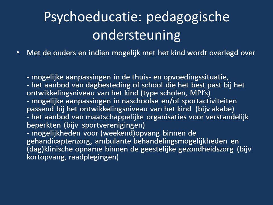 Psychoeducatie: pedagogische ondersteuning Met de ouders en indien mogelijk met het kind wordt overlegd over - mogelijke aanpassingen in de thuis- en