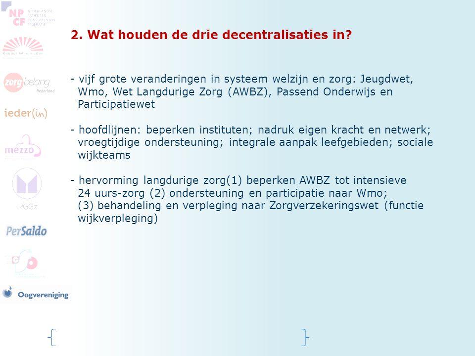 2. Wat houden de drie decentralisaties in? - vijf grote veranderingen in systeem welzijn en zorg: Jeugdwet, Wmo, Wet Langdurige Zorg (AWBZ), Passend O