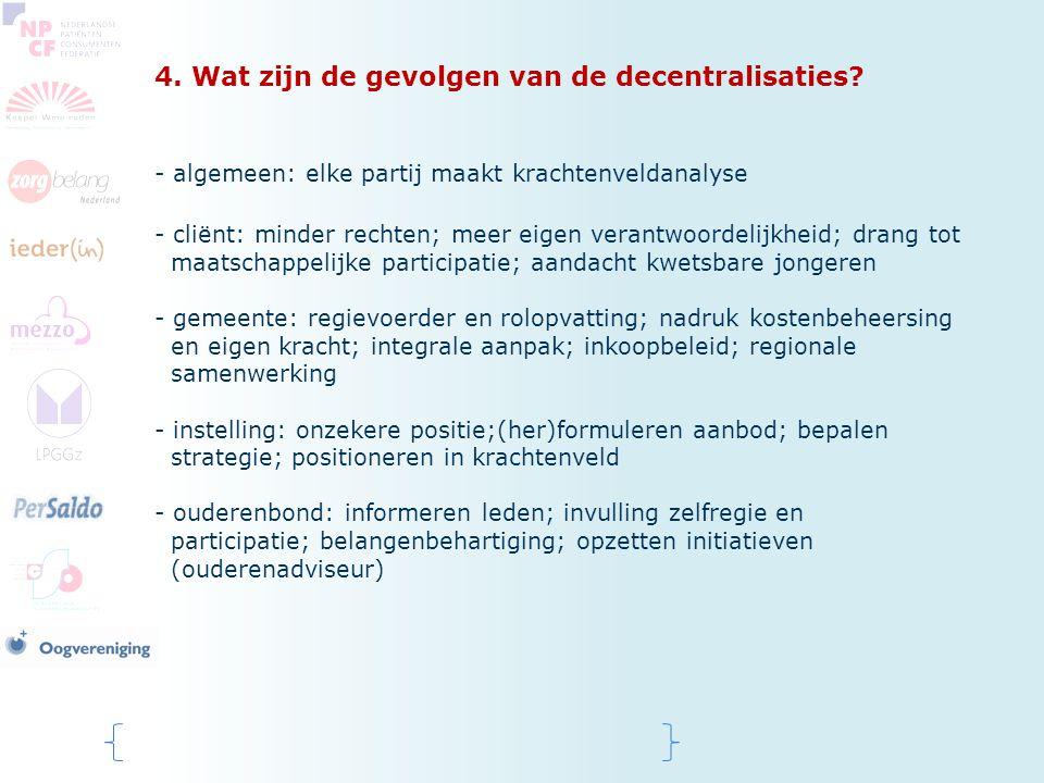 4. Wat zijn de gevolgen van de decentralisaties? - algemeen: elke partij maakt krachtenveldanalyse - cliënt: minder rechten; meer eigen verantwoordeli