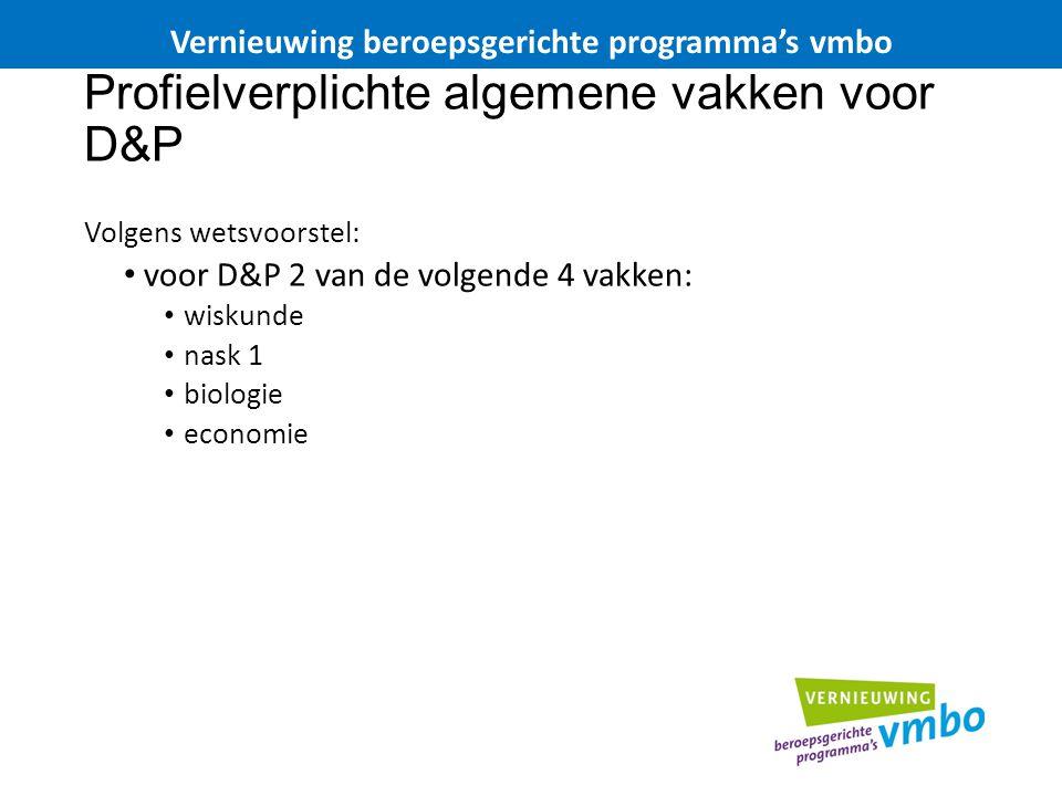 Profielverplichte algemene vakken voor D&P Volgens wetsvoorstel: voor D&P 2 van de volgende 4 vakken: wiskunde nask 1 biologie economie Vernieuwing be
