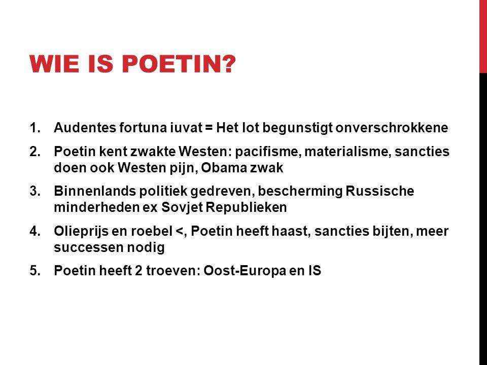WIE IS POETIN? 1.Audentes fortuna iuvat = Het lot begunstigt onverschrokkene 2.Poetin kent zwakte Westen: pacifisme, materialisme, sancties doen ook W
