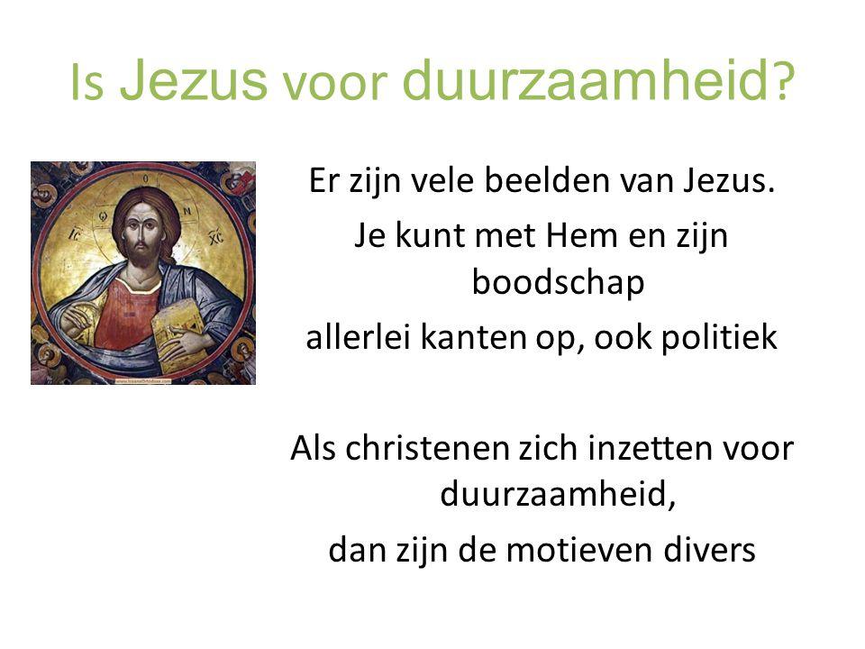Is Jezus voor duurzaamheid ? Er zijn vele beelden van Jezus. Je kunt met Hem en zijn boodschap allerlei kanten op, ook politiek Als christenen zich in