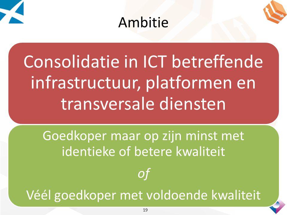 Ambitie Consolidatie in ICT betreffende infrastructuur, platformen en transversale diensten Goedkoper maar op zijn minst met identieke of betere kwaliteit of Véél goedkoper met voldoende kwaliteit 19