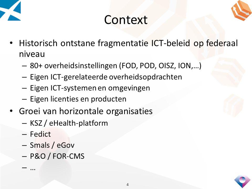 Context Historisch ontstane fragmentatie ICT-beleid op federaal niveau – 80+ overheidsinstellingen (FOD, POD, OISZ, ION,…) – Eigen ICT-gerelateerde overheidsopdrachten – Eigen ICT-systemen en omgevingen – Eigen licenties en producten Groei van horizontale organisaties – KSZ / eHealth-platform – Fedict – Smals / eGov – P&O / FOR-CMS – … 4