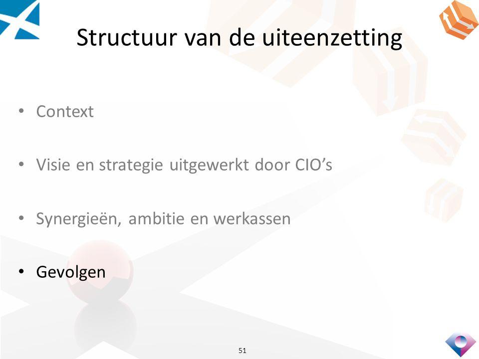 Structuur van de uiteenzetting Context Visie en strategie uitgewerkt door CIO's Synergieën, ambitie en werkassen Gevolgen 51