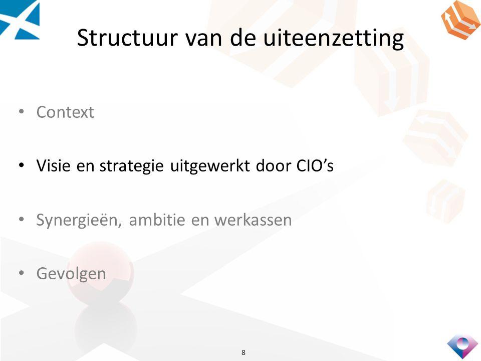 Structuur van de uiteenzetting Context Visie en strategie uitgewerkt door CIO's Synergieën, ambitie en werkassen Gevolgen 8