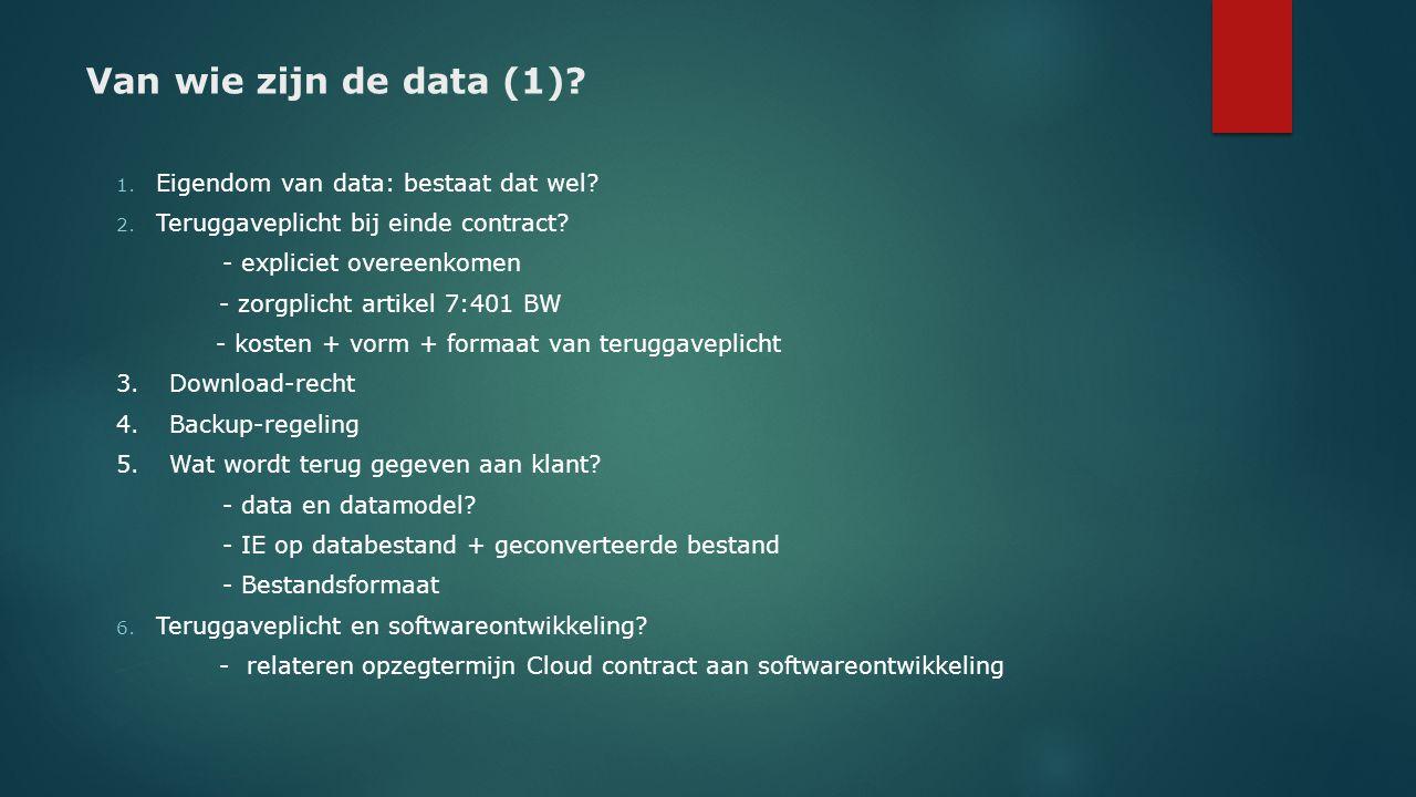 Van wie zijn de data (1)? 1. Eigendom van data: bestaat dat wel? 2. Teruggaveplicht bij einde contract? - expliciet overeenkomen - zorgplicht artikel