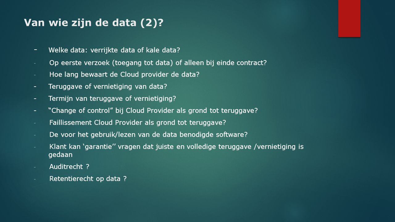 Van wie zijn de data (2)? - Welke data: verrijkte data of kale data? - Op eerste verzoek (toegang tot data) of alleen bij einde contract? - Hoe lang b