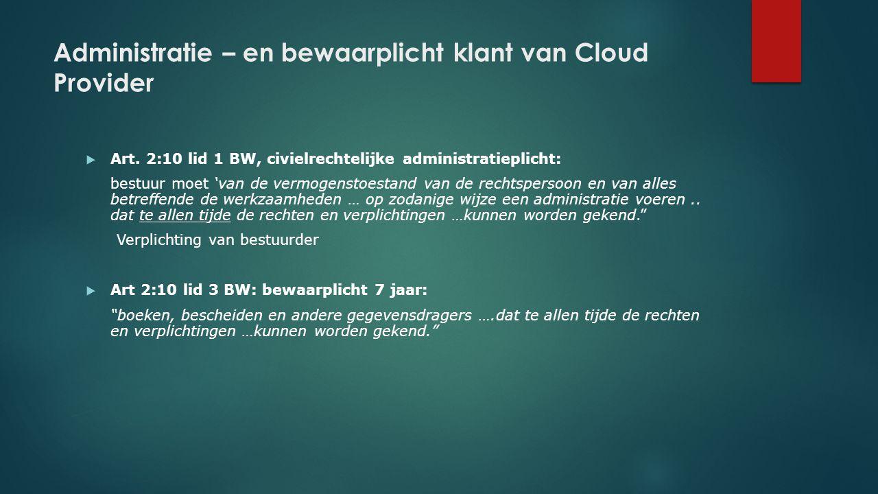 Administratie – en bewaarplicht klant van Cloud Provider  Art. 2:10 lid 1 BW, civielrechtelijke administratieplicht: bestuur moet 'van de vermogensto