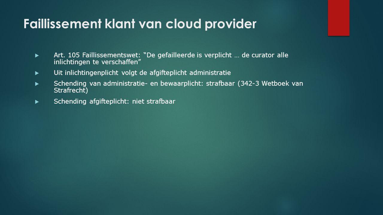 """Faillissement klant van cloud provider  Art. 105 Faillissementswet: """"De gefailleerde is verplicht … de curator alle inlichtingen te verschaffen""""  Ui"""