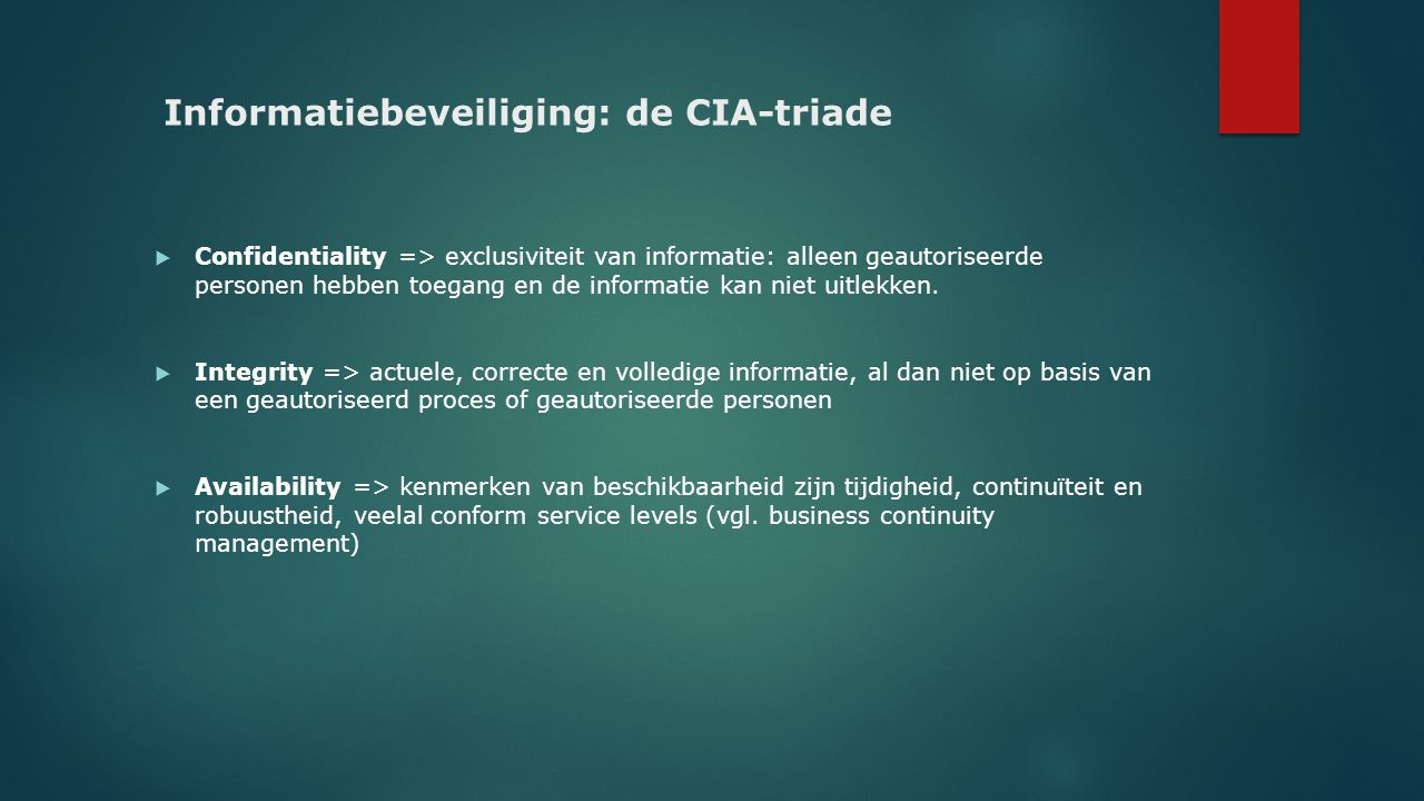 Informatiebeveiliging: de CIA-triade  Confidentiality => exclusiviteit van informatie: alleen geautoriseerde personen hebben toegang en de informatie
