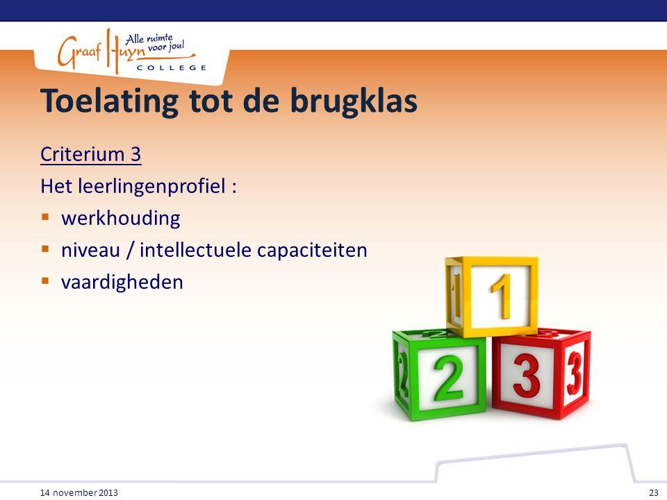 Toelating tot de brugklas Criterium 3 Het leerlingenprofiel :  werkhouding  niveau / intellectuele capaciteiten  vaardigheden 14 november 2013 23