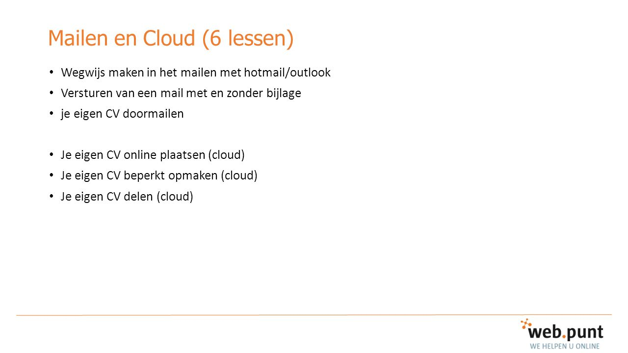 Mailen en Cloud (6 lessen) Wegwijs maken in het mailen met hotmail/outlook Versturen van een mail met en zonder bijlage je eigen CV doormailen Je eige