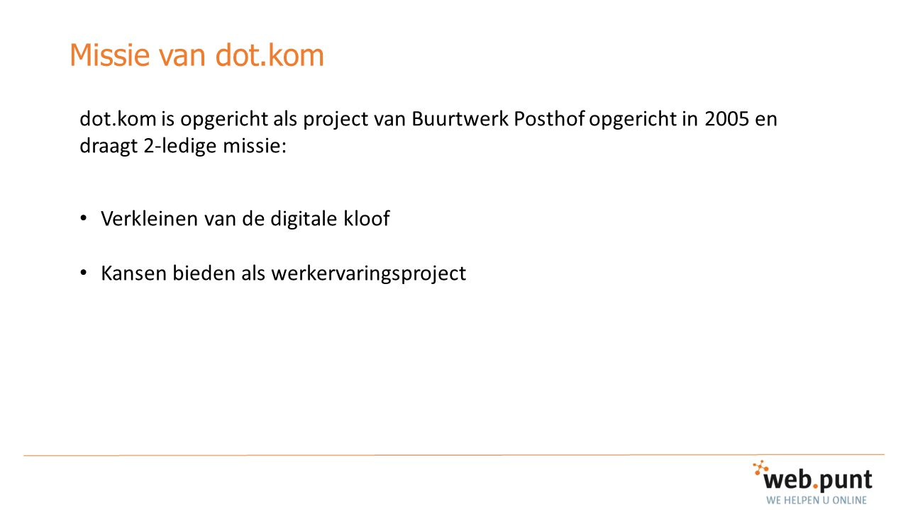 Missie van dot.kom dot.kom is opgericht als project van Buurtwerk Posthof opgericht in 2005 en draagt 2-ledige missie: Verkleinen van de digitale kloo