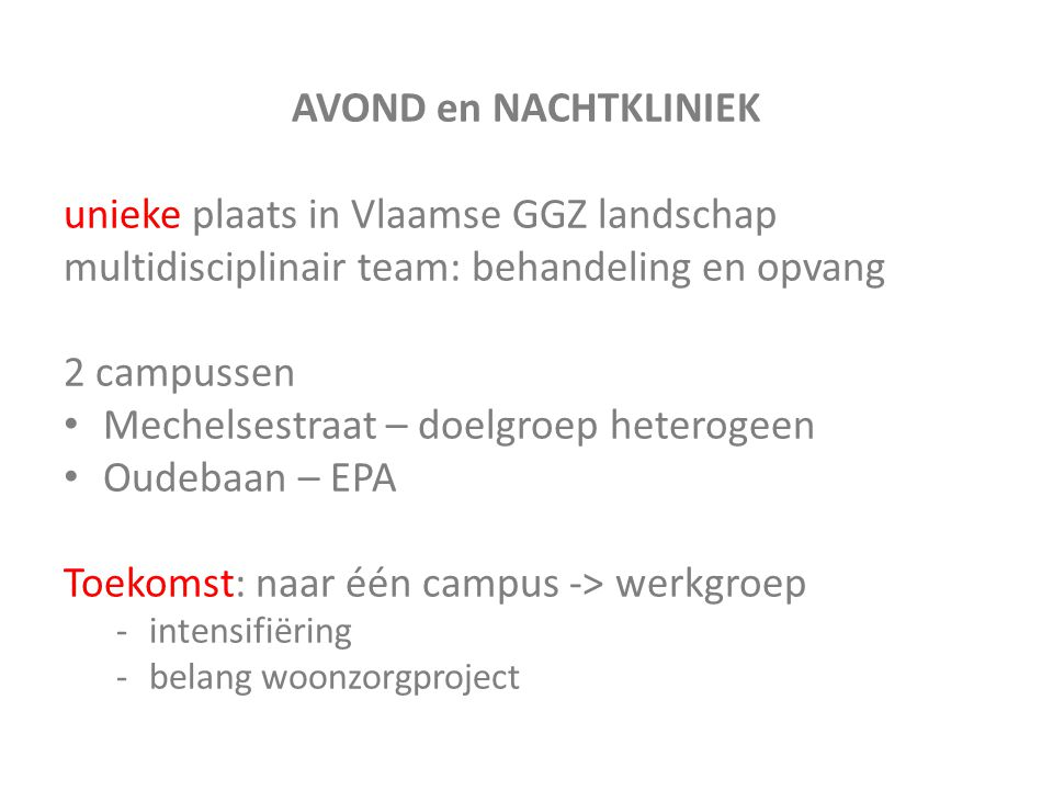AVOND en NACHTKLINIEK unieke plaats in Vlaamse GGZ landschap multidisciplinair team: behandeling en opvang 2 campussen Mechelsestraat – doelgroep hete