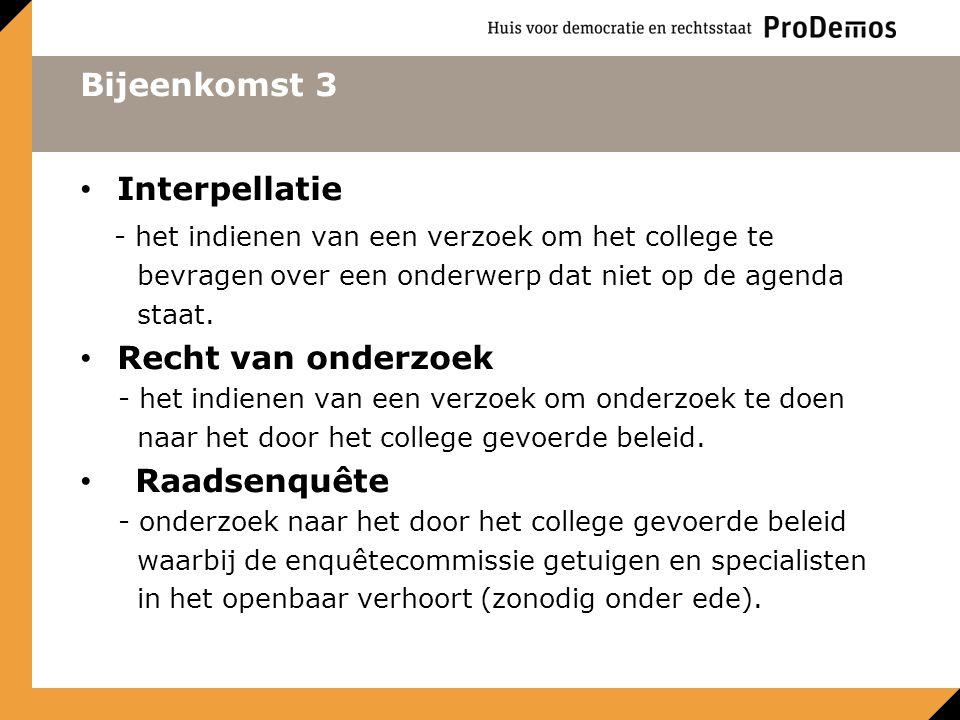 Bijeenkomst 3 Interpellatie - het indienen van een verzoek om het college te bevragen over een onderwerp dat niet op de agenda staat. Recht van onderz