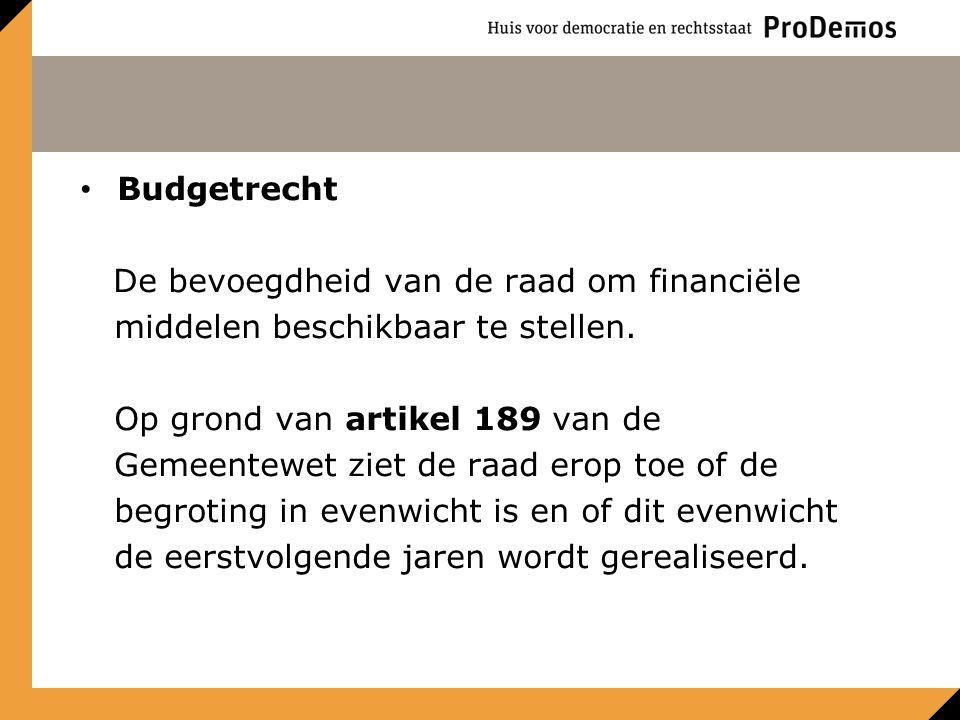 Budgetrecht De bevoegdheid van de raad om financiële middelen beschikbaar te stellen. Op grond van artikel 189 van de Gemeentewet ziet de raad erop to