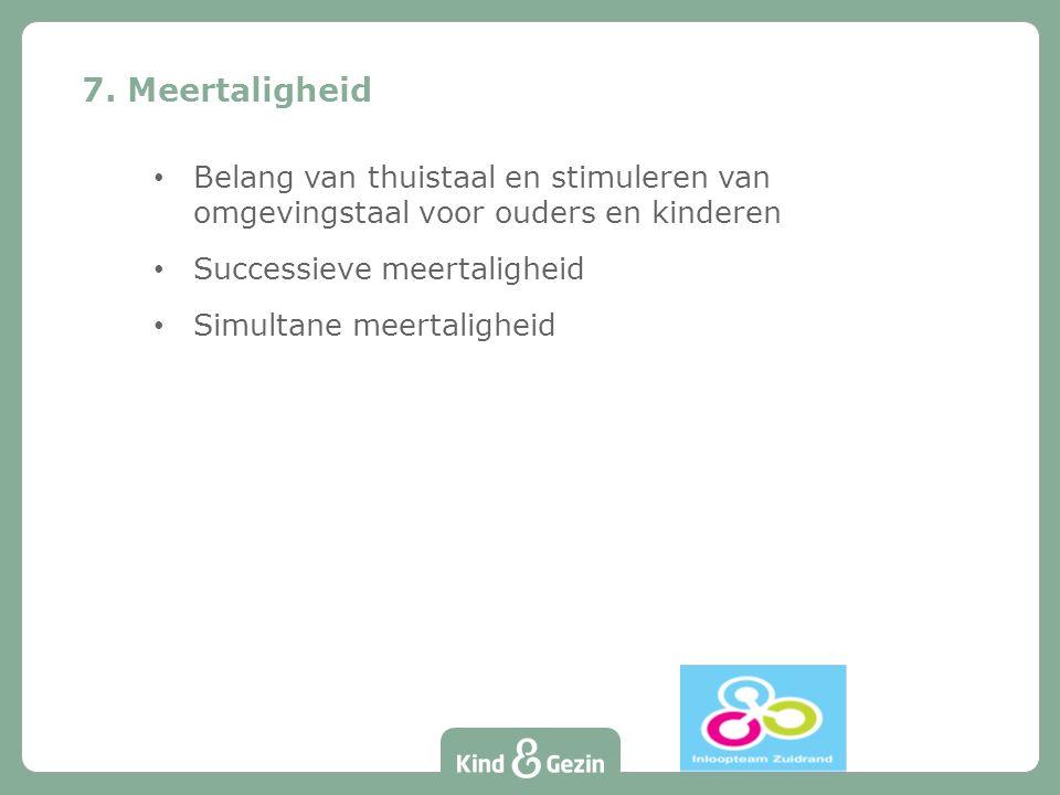 Belang van thuistaal en stimuleren van omgevingstaal voor ouders en kinderen Successieve meertaligheid Simultane meertaligheid 7. Meertaligheid